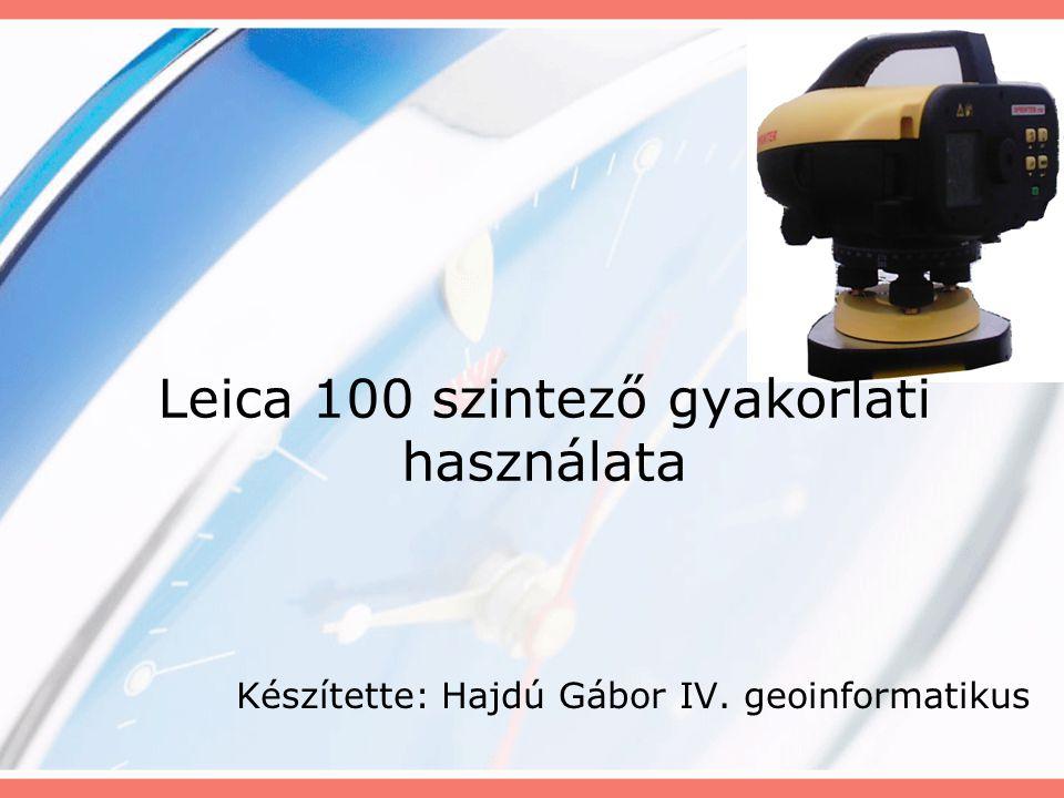 Leica 100 szintező gyakorlati használata Készítette: Hajdú Gábor IV. geoinformatikus