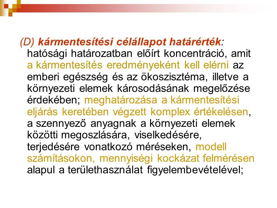 (D) kármentesítési célállapot határérték: hatósági határozatban előírt koncentráció, amit a kármentesítés eredményeként kell elérni az emberi egészség