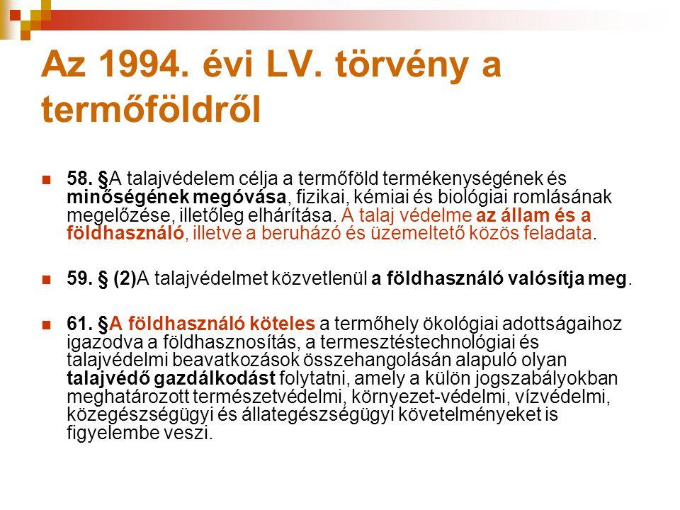 Az 1994. évi LV. törvény a termőföldről 58. §A talajvédelem célja a termőföld termékenységének és minőségének megóvása, fizikai, kémiai és biológiai r
