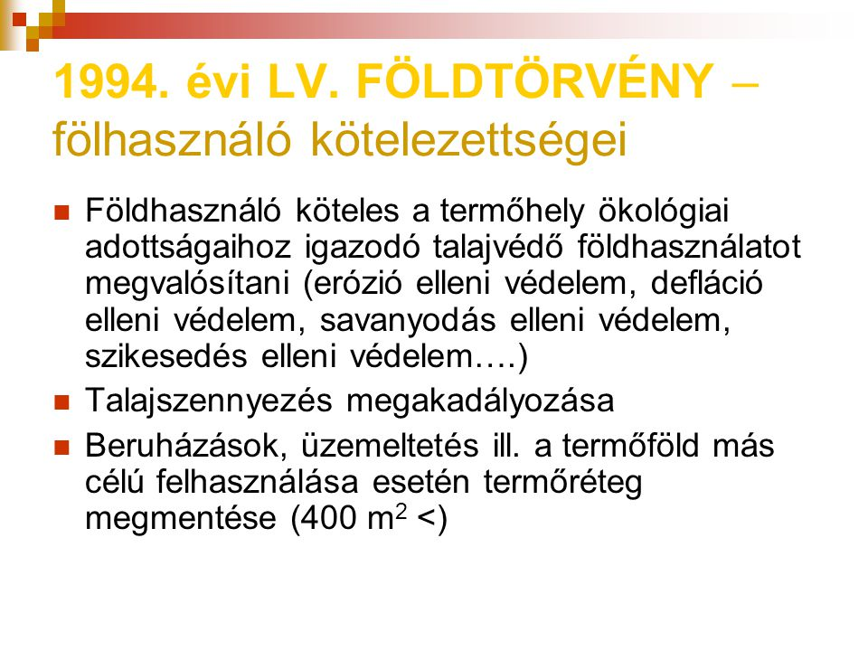 1994. évi LV. FÖLDTÖRVÉNY – fölhasználó kötelezettségei Földhasználó köteles a termőhely ökológiai adottságaihoz igazodó talajvédő földhasználatot meg