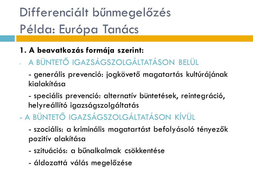 Differenciált bűnmegelőzés Példa: Európa Tanács 1. A beavatkozás formája szerint: - A BÜNTETŐ IGAZSÁGSZOLGÁLTATÁSON BELÜL - generális prevenció: jogkö