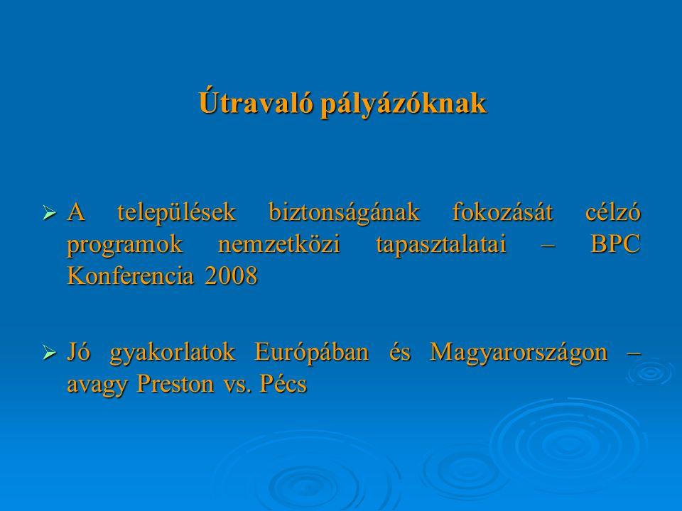 Útravaló pályázóknak  A települések biztonságának fokozását célzó programok nemzetközi tapasztalatai – BPC Konferencia 2008  Jó gyakorlatok Európában és Magyarországon – avagy Preston vs.