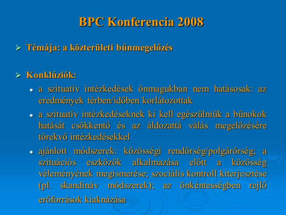 BPC Konferencia 2008  Témája: a közterületi bűnmegelőzés  Konklúziók: a szituatív intézkedések önmagukban nem hatásosak: az eredmények térben/időben korlátozottak a szituatív intézkedések önmagukban nem hatásosak: az eredmények térben/időben korlátozottak a szituatív intézkedéseknek ki kell egészülniük a bűnokok hatását csökkentő és az áldozattá válás megelőzésére törekvő intézkedésekkel a szituatív intézkedéseknek ki kell egészülniük a bűnokok hatását csökkentő és az áldozattá válás megelőzésére törekvő intézkedésekkel ajánlott módszerek: közösségi rendőrség/polgárőrség; a szituációs eszközök alkalmazása előtt a közösség véleményének megismerése; szociális kontroll kiterjesztése (pl.