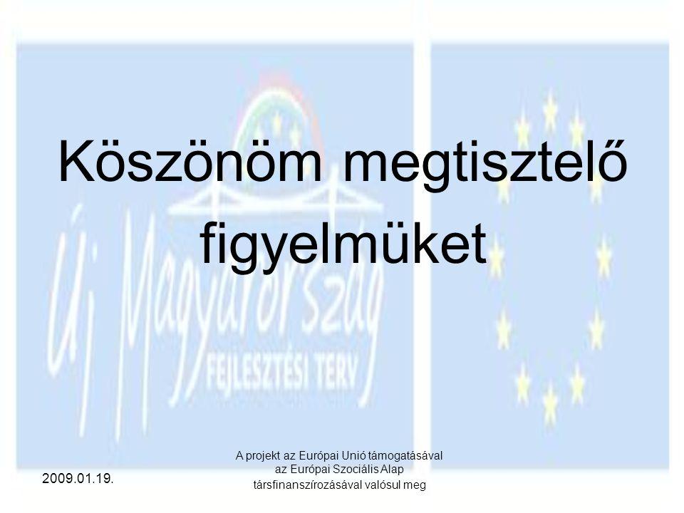 2009.01.19. A projekt az Európai Unió támogatásával az Európai Szociális Alap társfinanszírozásával valósul meg Köszönöm megtisztelő figyelmüket