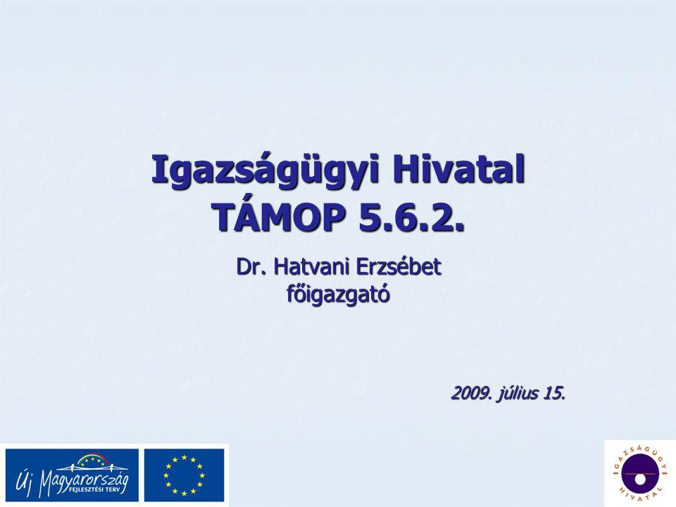 Igazságügyi Hivatal TÁMOP 5.6.2. Dr. Hatvani Erzsébet főigazgató 2009. július 15.