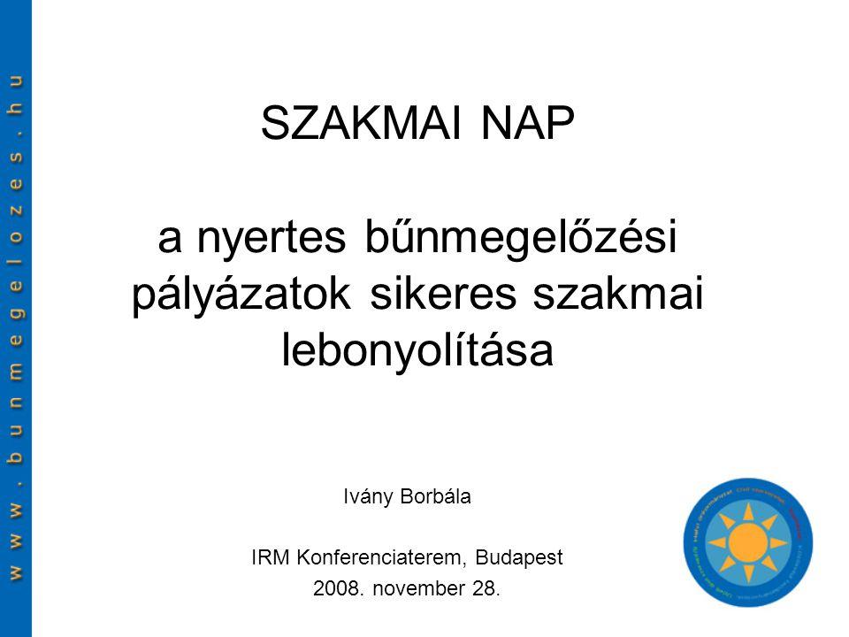 SZAKMAI NAP a nyertes bűnmegelőzési pályázatok sikeres szakmai lebonyolítása Ivány Borbála IRM Konferenciaterem, Budapest 2008.