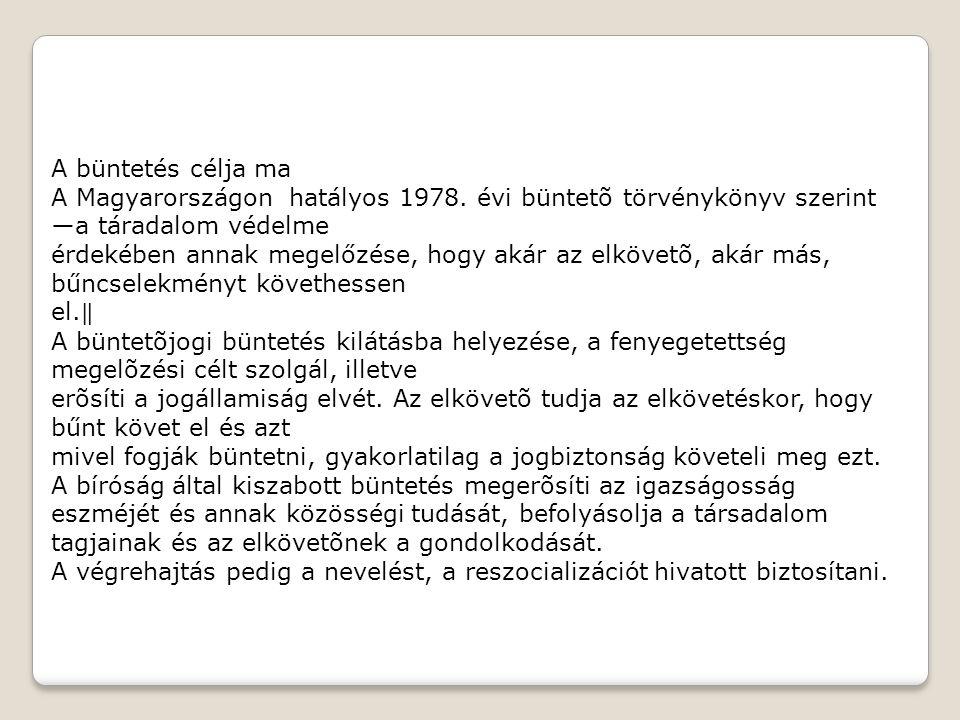 A büntetés célja ma A Magyarországon hatályos 1978. évi büntetõ törvénykönyv szerint ―a táradalom védelme érdekében annak megelőzése, hogy akár az elk