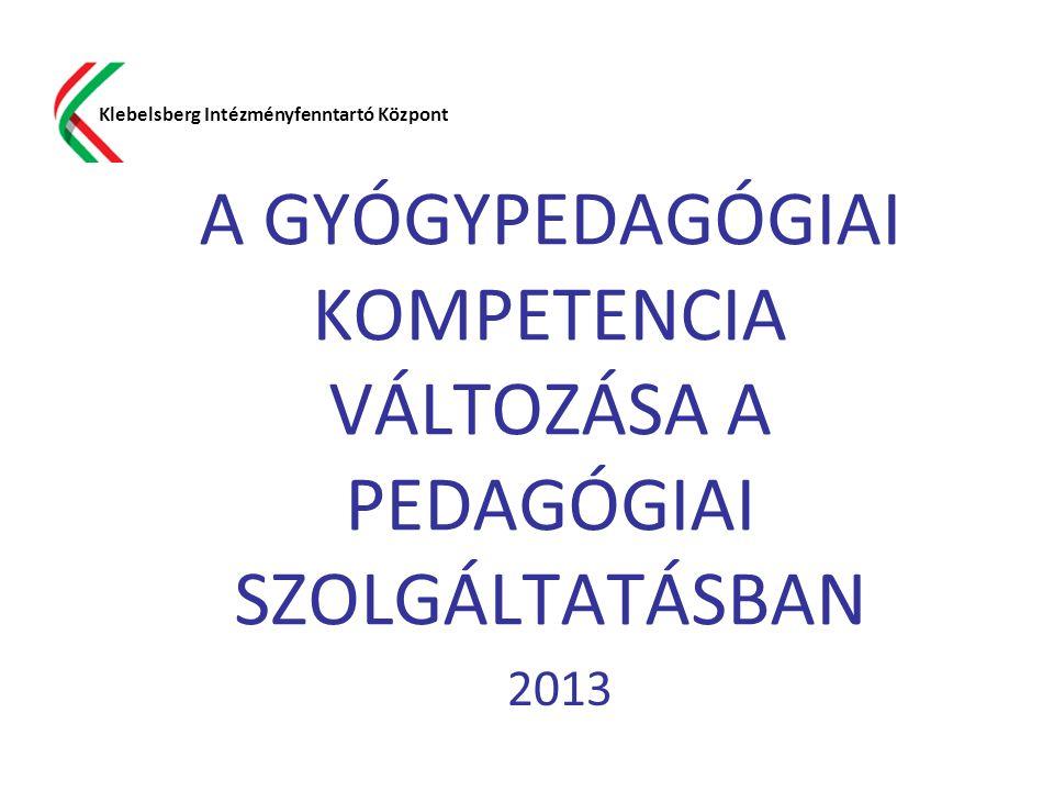 A GYÓGYPEDAGÓGIAI KOMPETENCIA VÁLTOZÁSA A PEDAGÓGIAI SZOLGÁLTATÁSBAN 2013 Klebelsberg Intézményfenntartó Központ