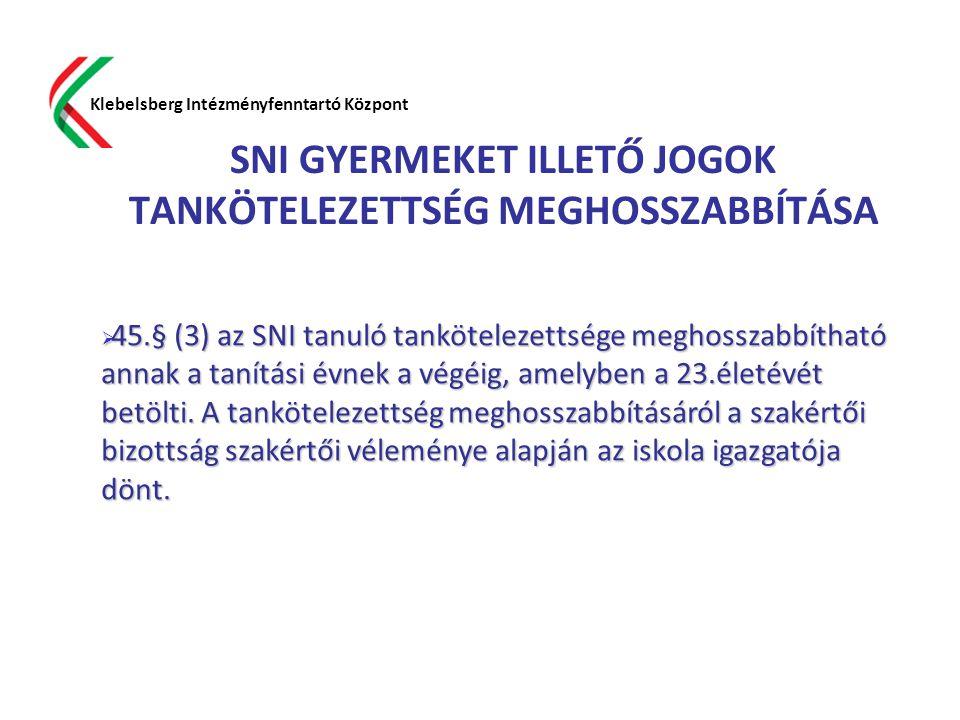 SNI GYERMEKET ILLETŐ JOGOK TANKÖTELEZETTSÉG MEGHOSSZABBÍTÁSA Klebelsberg Intézményfenntartó Központ  45.§ (3) az SNI tanuló tankötelezettsége meghoss