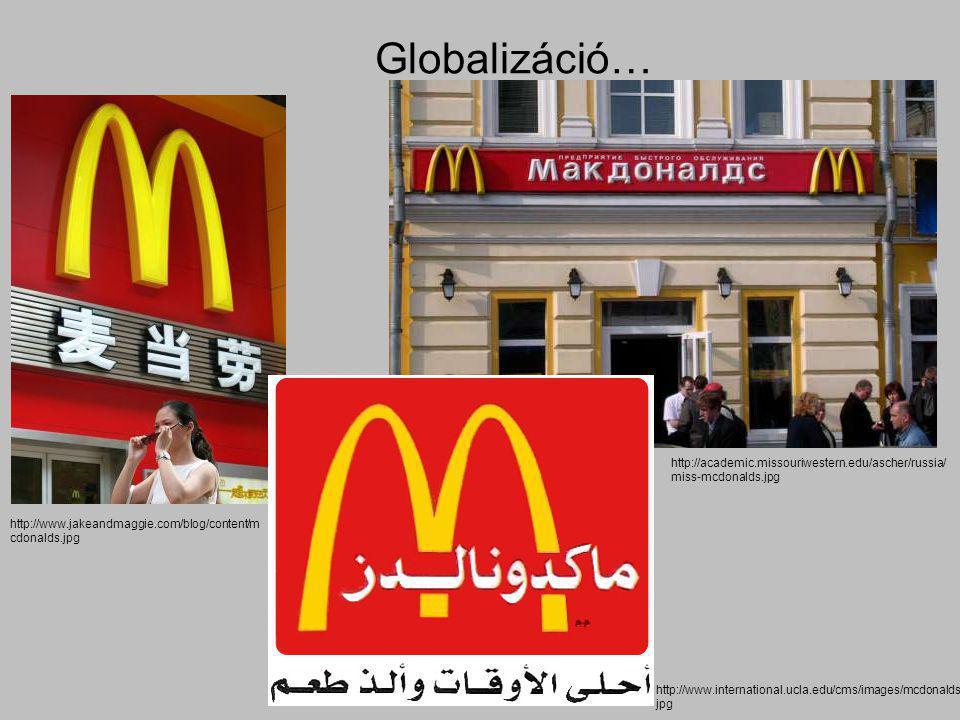 Globalizáció… http://www.jakeandmaggie.com/blog/content/m cdonalds.jpg http://www.international.ucla.edu/cms/images/mcdonalds. jpg http://academic.mis
