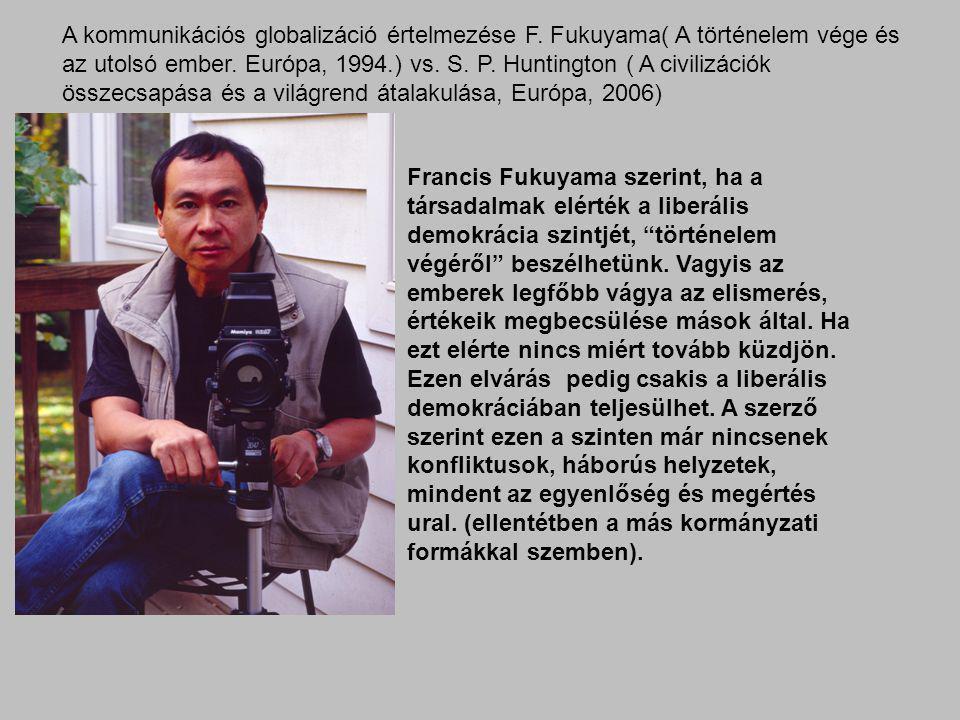 A kommunikációs globalizáció értelmezése F. Fukuyama( A történelem vége és az utolsó ember. Európa, 1994.) vs. S. P. Huntington ( A civilizációk össze