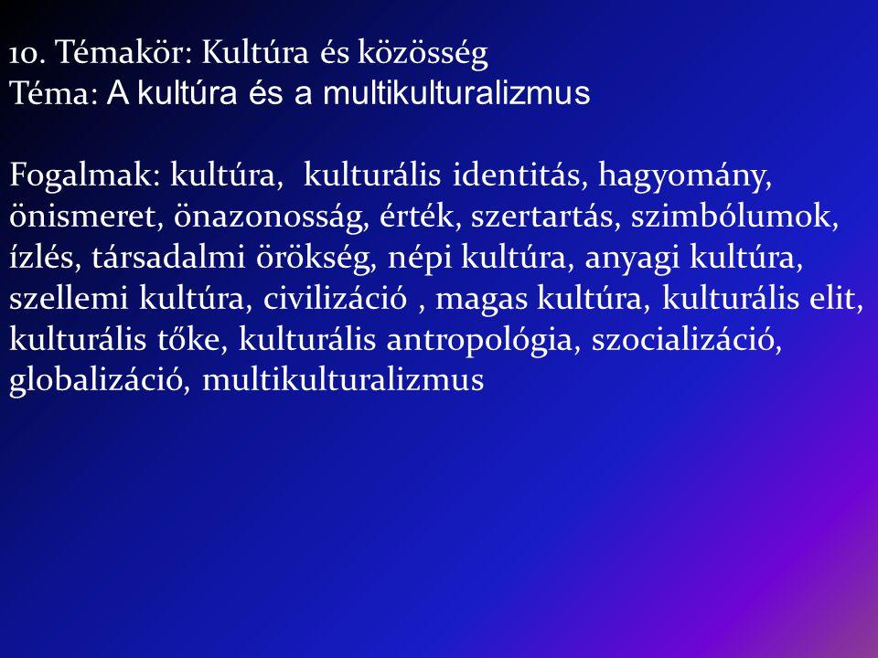 10. Témakör: Kultúra és közösség Téma: A kultúra és a multikulturalizmus Fogalmak: kultúra, kulturális identitás, hagyomány, önismeret, önazonosság, é
