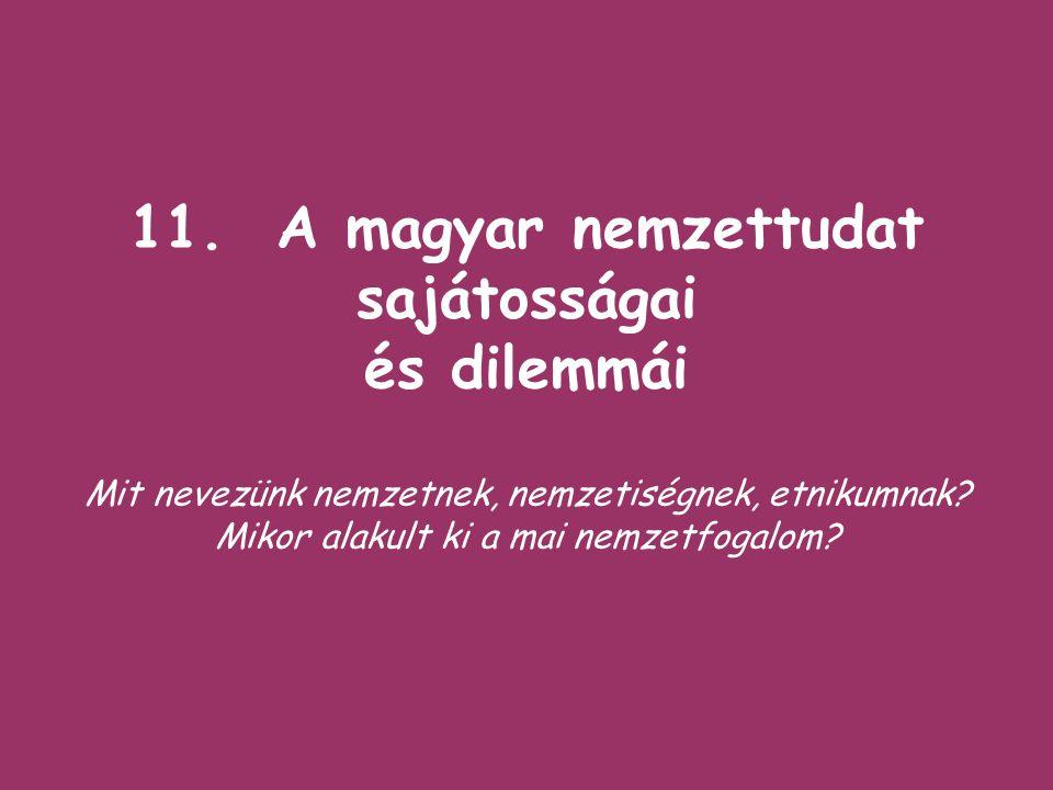 11. A magyar nemzettudat sajátosságai és dilemmái Mit nevezünk nemzetnek, nemzetiségnek, etnikumnak? Mikor alakult ki a mai nemzetfogalom?