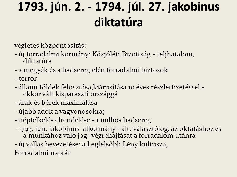1793. jún. 2. - 1794. júl. 27. jakobinus diktatúra végletes központosítás: - új forradalmi kormány: Közjóléti Bizottság - teljhatalom, diktatúra - a m