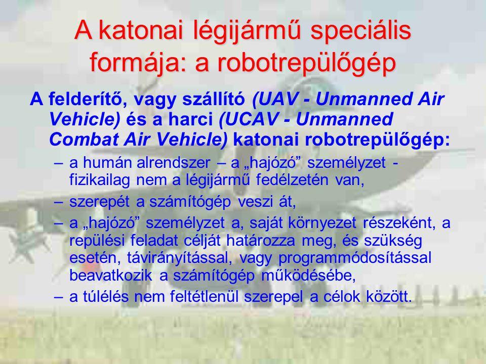 """A felderítő, vagy szállító (UAV - Unmanned Air Vehicle) és a harci (UCAV - Unmanned Combat Air Vehicle) katonai robotrepülőgép: –a humán alrendszer – a """"hajózó személyzet - fizikailag nem a légijármű fedélzetén van, –szerepét a számítógép veszi át, –a """"hajózó személyzet a, saját környezet részeként, a repülési feladat célját határozza meg, és szükség esetén, távirányítással, vagy programmódosítással beavatkozik a számítógép működésébe, –a túlélés nem feltétlenül szerepel a célok között."""