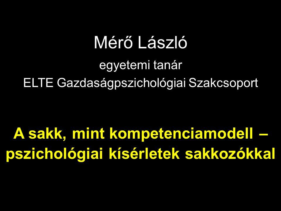 Mérő László egyetemi tanár ELTE Gazdaságpszichológiai Szakcsoport A sakk, mint kompetenciamodell – pszichológiai kísérletek sakkozókkal