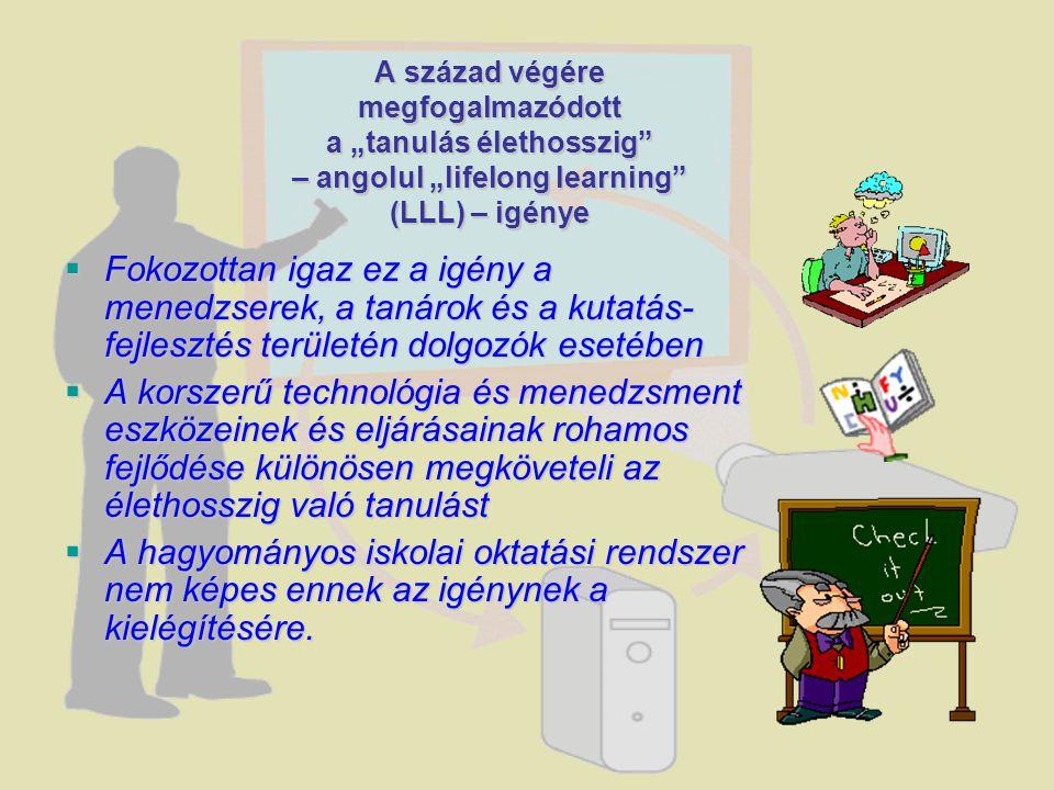  Fokozottan igaz ez a igény a menedzserek, a tanárok és a kutatás- fejlesztés területén dolgozók esetében  A korszerű technológia és menedzsment eszközeinek és eljárásainak rohamos fejlődése különösen megköveteli az élethosszig való tanulást  A hagyományos iskolai oktatási rendszer nem képes ennek az igénynek a kielégítésére.