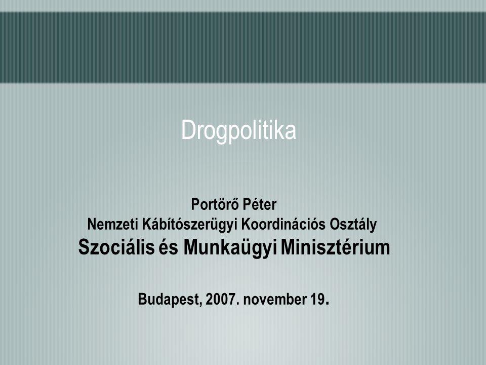 Drogpolitika Portörő Péter Nemzeti Kábítószerügyi Koordinációs Osztály Szociális és Munkaügyi Minisztérium Budapest, 2007. november 19.