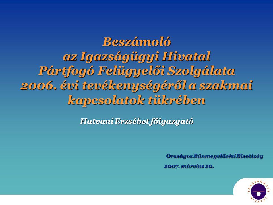 Beszámoló az Igazságügyi Hivatal Pártfogó Felügyelői Szolgálata 2006. évi tevékenységéről a szakmai kapcsolatok tükrében Hatvani Erzsébet főigazgató O