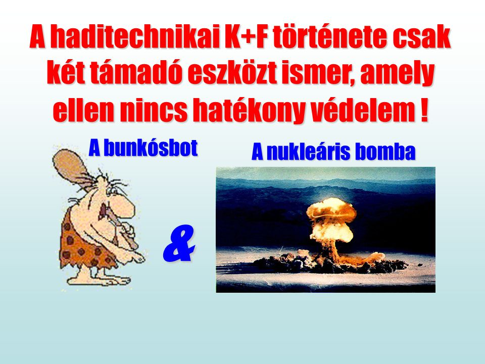 Következtetés A haditechnikai K+F története csak két támadó eszközt ismer, amely ellen nincs hatékony védelem !