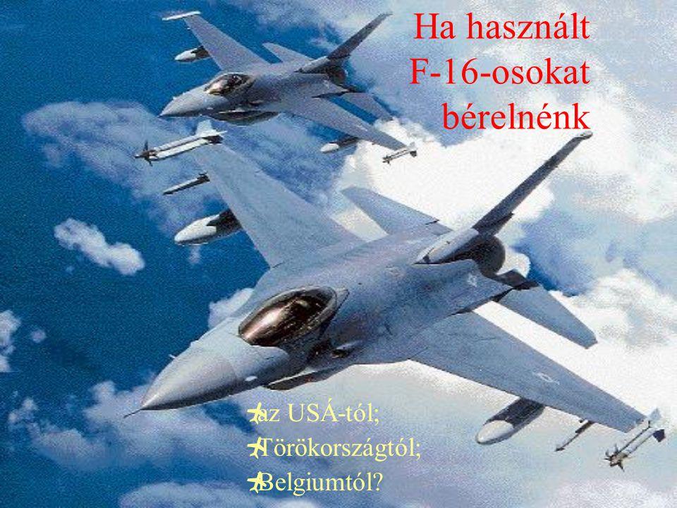 Ha használt F-16-osokat bérelnénk  az USÁ-tól;  Törökországtól;  Belgiumtól?