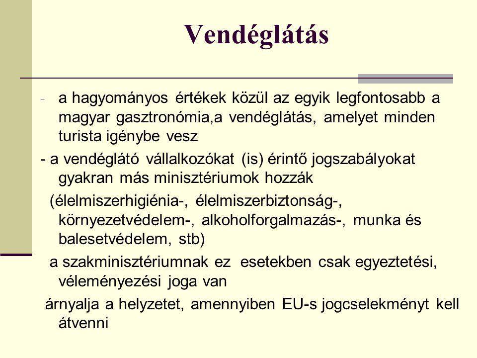 Vendéglátás - a hagyományos értékek közül az egyik legfontosabb a magyar gasztronómia,a vendéglátás, amelyet minden turista igénybe vesz - a vendéglátó vállalkozókat (is) érintő jogszabályokat gyakran más minisztériumok hozzák (élelmiszerhigiénia-, élelmiszerbiztonság-, környezetvédelem-, alkoholforgalmazás-, munka és balesetvédelem, stb) a szakminisztériumnak ez esetekben csak egyeztetési, véleményezési joga van árnyalja a helyzetet, amennyiben EU-s jogcselekményt kell átvenni