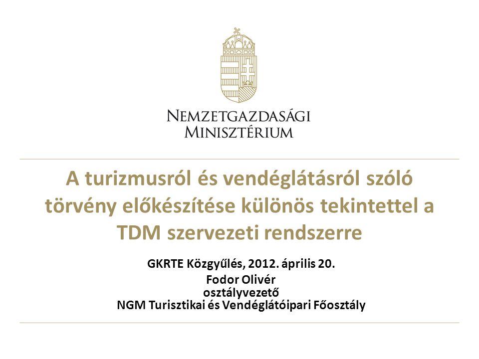 A turizmusról és vendéglátásról szóló törvény előkészítése különös tekintettel a TDM szervezeti rendszerre GKRTE Közgyűlés, 2012. április 20. Fodor Ol