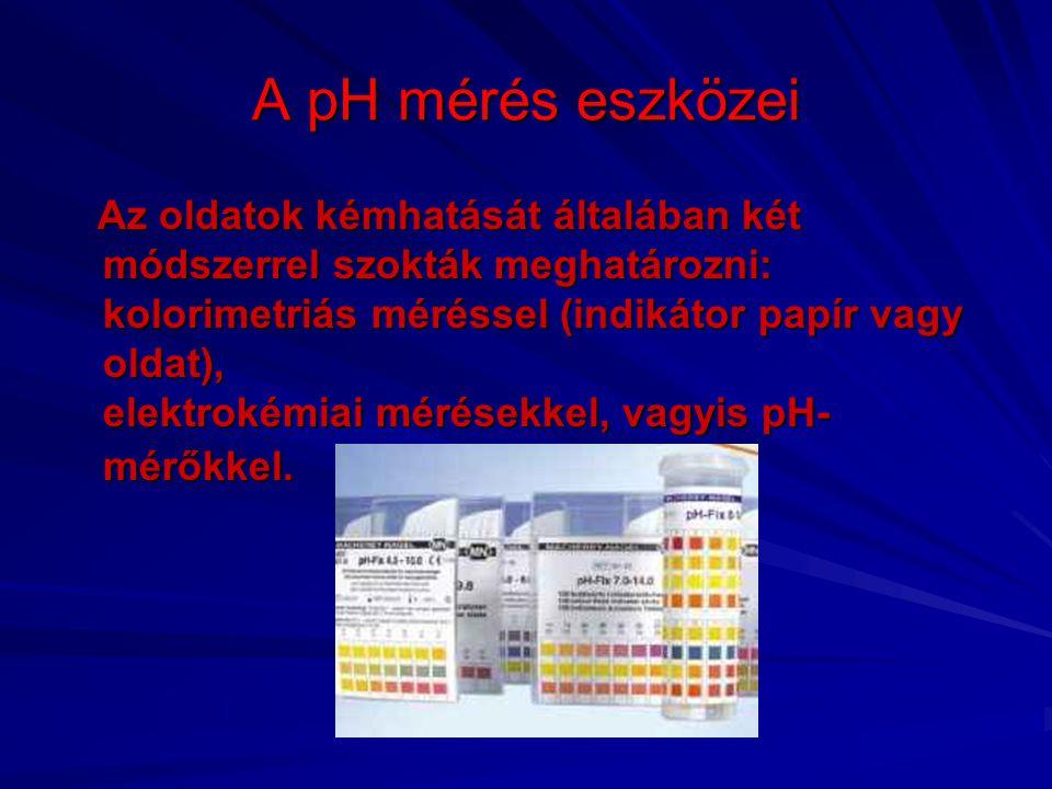 A pH mérés eszközei Az oldatok kémhatását általában két módszerrel szokták meghatározni: kolorimetriás méréssel (indikátor papír vagy oldat), elektrok
