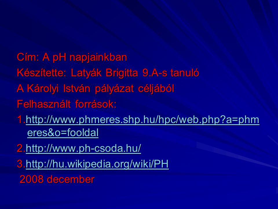 Cím: A pH napjainkban Készítette: Latyák Brigitta 9.A-s tanuló A Károlyi István pályázat céljából Felhasznált források: 1.http://www.phmeres.shp.hu/hp