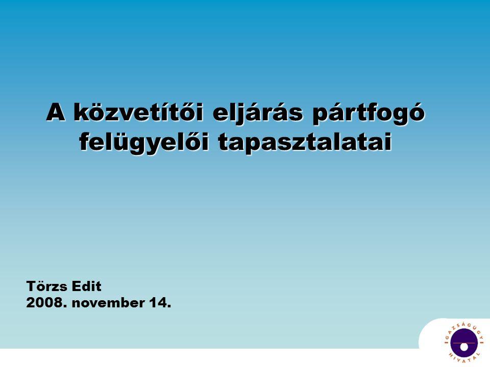 A közvetítői eljárás pártfogó felügyelői tapasztalatai Törzs Edit 2008. november 14.