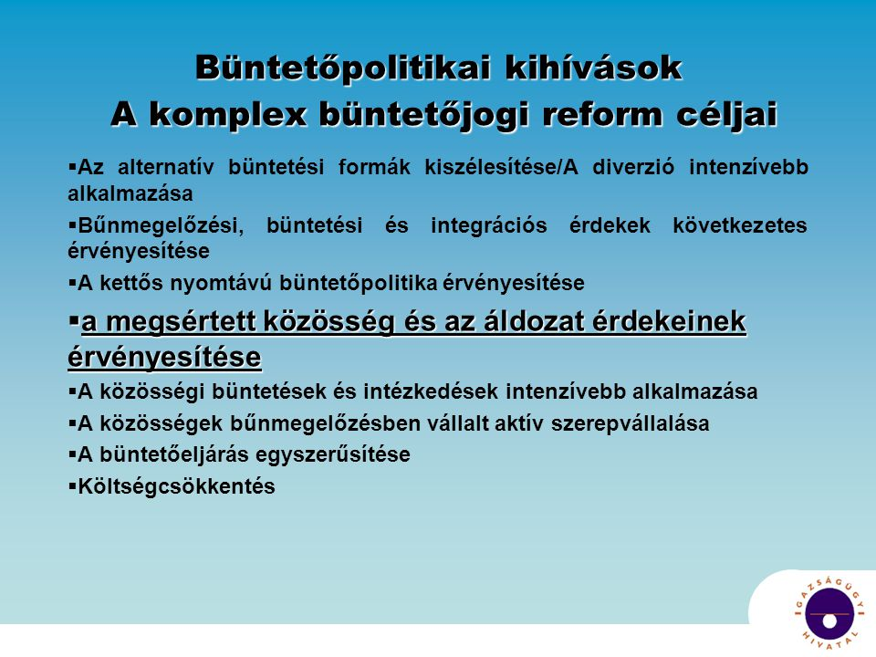 Büntetőpolitikai kihívások A komplex büntetőjogi reform céljai  Az alternatív büntetési formák kiszélesítése/A diverzió intenzívebb alkalmazása  Bűn