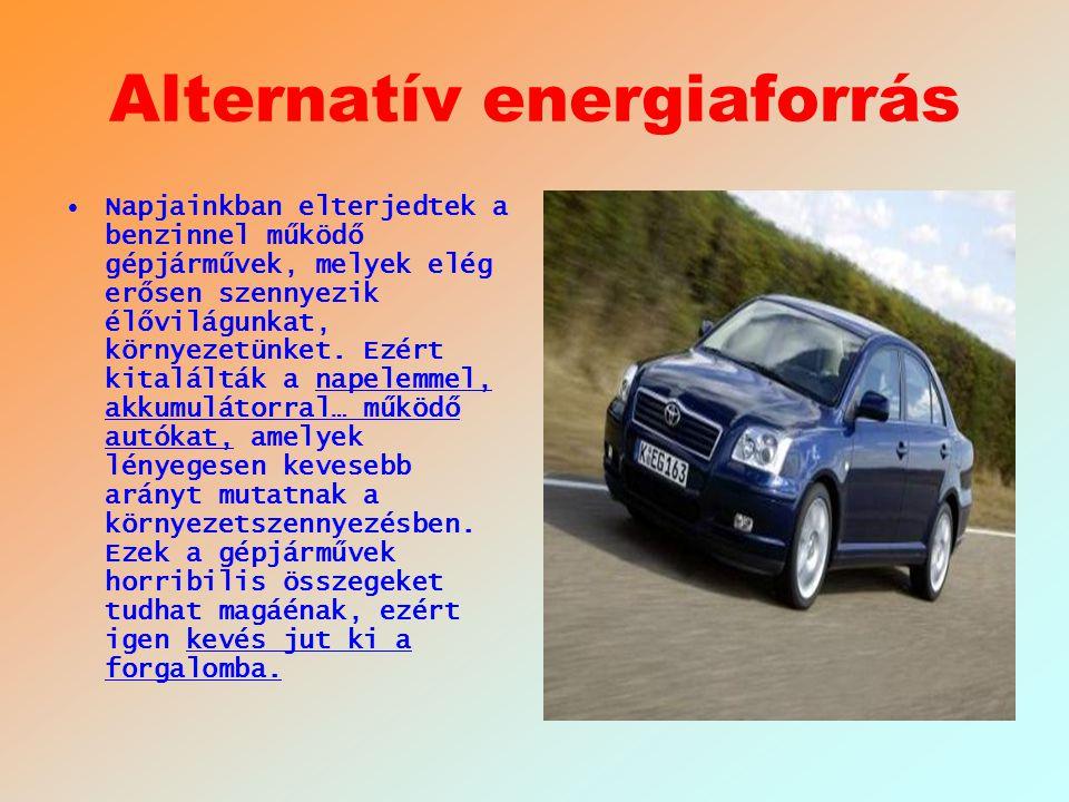 Alternatív energiaforrás Napjainkban elterjedtek a benzinnel működő gépjárművek, melyek elég erősen szennyezik élővilágunkat, környezetünket. Ezért ki