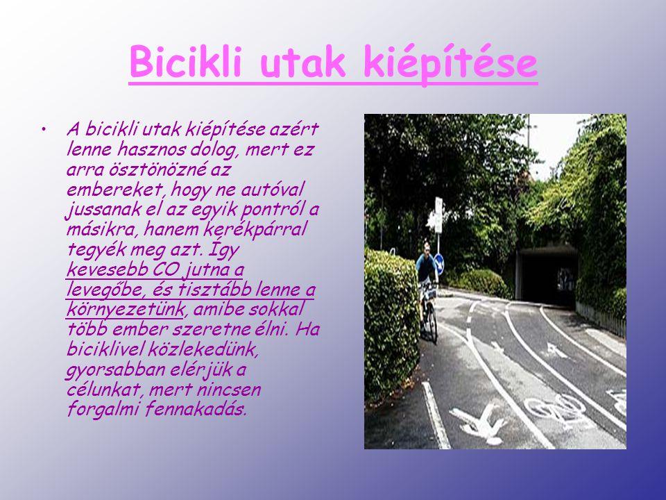 Bicikli utak kiépítése A bicikli utak kiépítése azért lenne hasznos dolog, mert ez arra ösztönözné az embereket, hogy ne autóval jussanak el az egyik