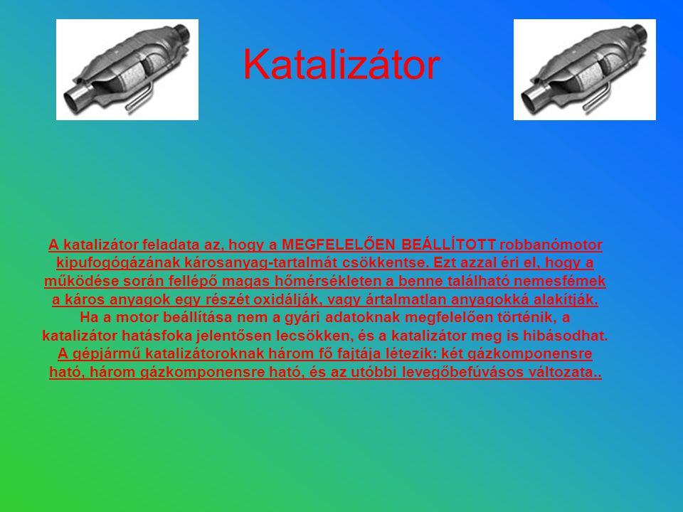 Katalizátor A katalizátor feladata az, hogy a MEGFELELŐEN BEÁLLÍTOTT robbanómotor kipufogógázának károsanyag-tartalmát csökkentse. Ezt azzal éri el, h