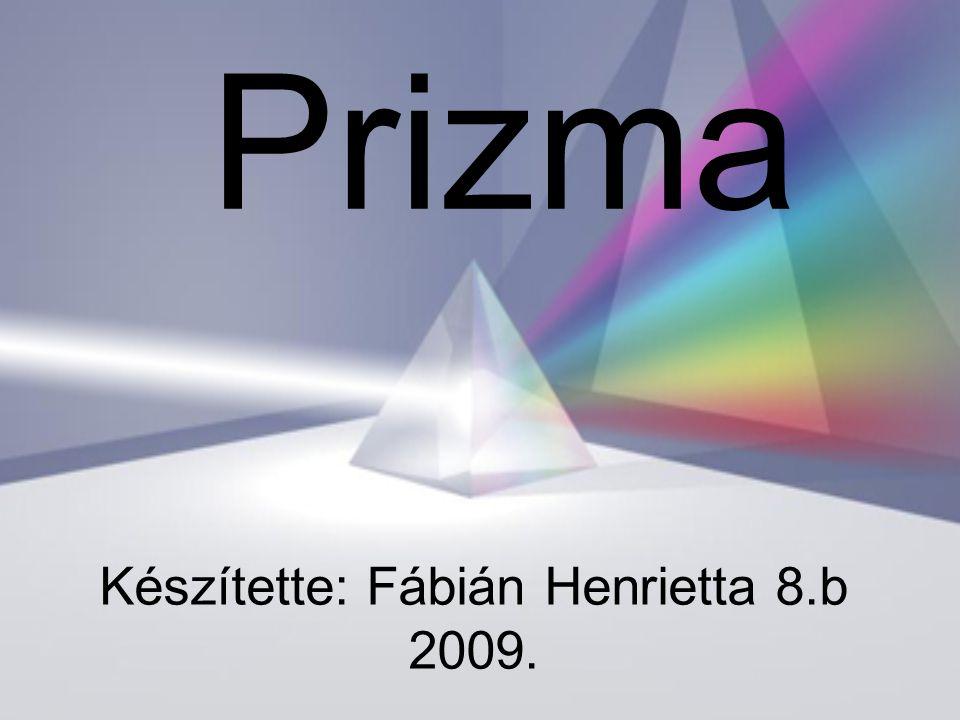 Készítette: Fábián Henrietta 8.b 2009. Prizma