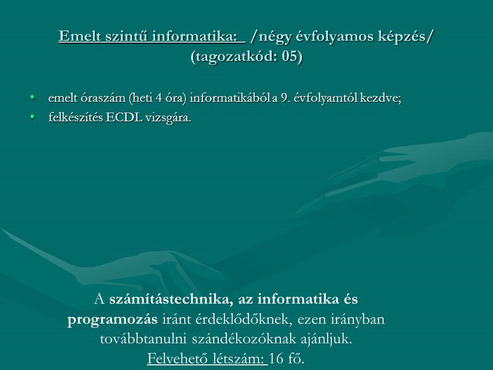 Emelt szintű informatika: /négy évfolyamos képzés/ (tagozatkód: 05) emelt óraszám (heti 4 óra) informatikából a 9. évfolyamtól kezdve; felkészítés ECD