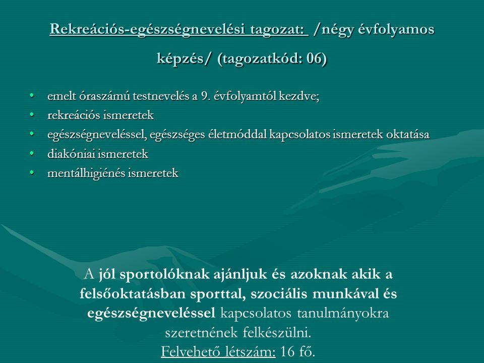 Rekreációs-egészségnevelési tagozat: /négy évfolyamos képzés/ (tagozatkód: 06) emelt óraszámú testnevelés a 9. évfolyamtól kezdve; rekreációs ismerete