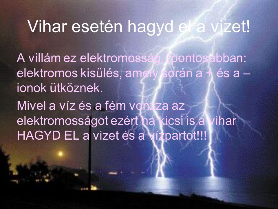 Vihar esetén hagyd el a vizet! A villám ez elektromosság. (pontosabban: elektromos kisülés, amely során a + és a – ionok ütköznek. Mivel a víz és a fé
