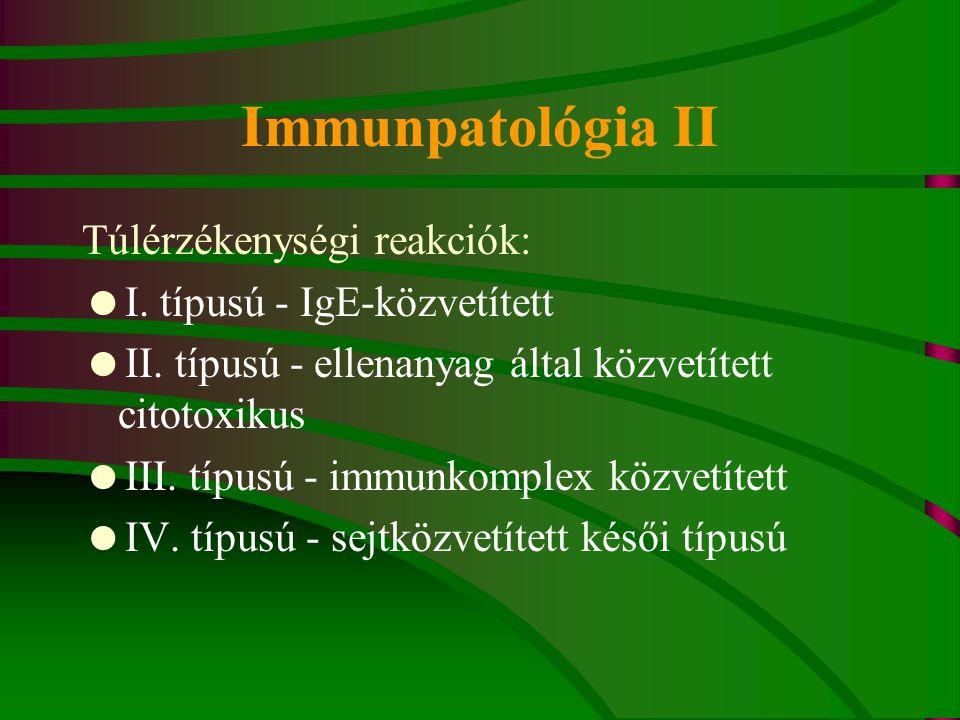 Immunpatológia II Túlérzékenységi reakciók:  I. típusú - IgE-közvetített  II. típusú - ellenanyag által közvetített citotoxikus  III. típusú - immu