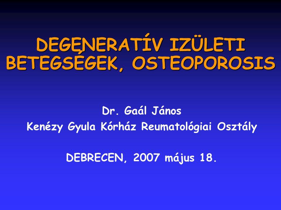 DEGENERATÍV IZÜLETI BETEGSÉGEK, OSTEOPOROSIS Dr. Gaál János Kenézy Gyula Kórház Reumatológiai Osztály DEBRECEN, 2007 május 18.