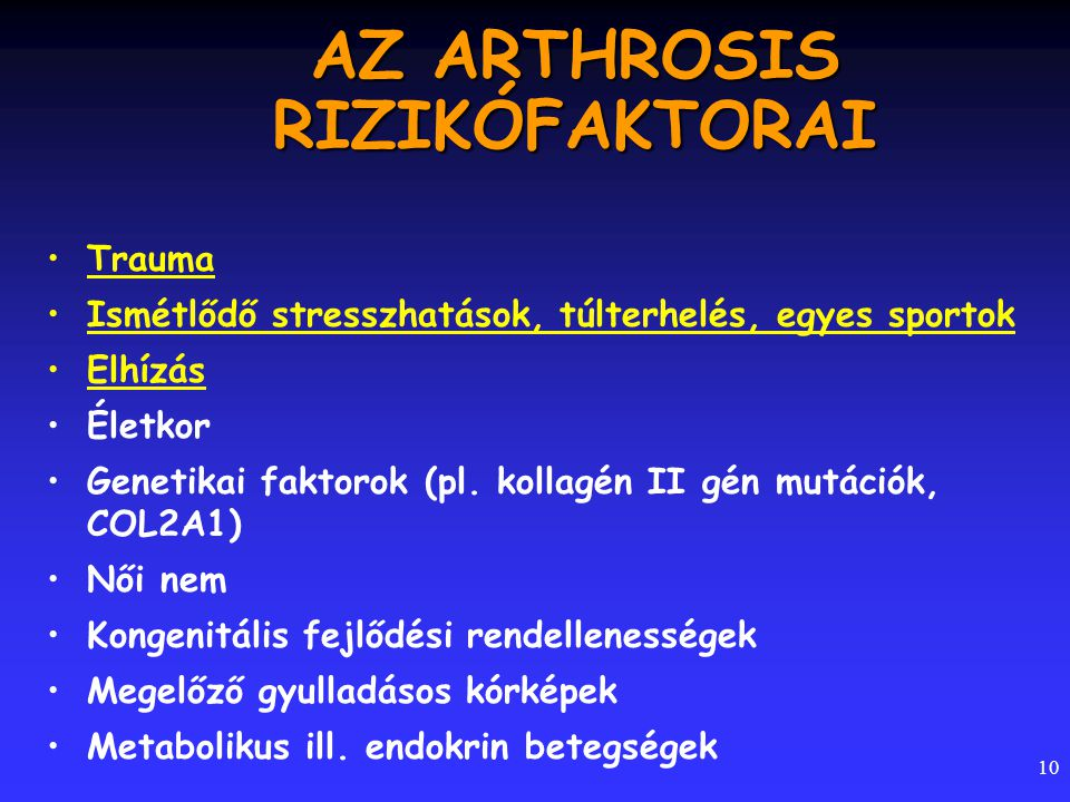 10 AZ ARTHROSIS RIZIKÓFAKTORAI Trauma Ismétlődő stresszhatások, túlterhelés, egyes sportok Elhízás Életkor Genetikai faktorok (pl. kollagén II gén mut