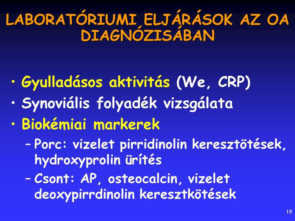 18 LABORATÓRIUMI ELJÁRÁSOK AZ OA DIAGNÓZISÁBAN Gyulladásos aktivitás (We, CRP) Synoviális folyadék vizsgálata Biokémiai markerek –Porc: vizelet pirrid