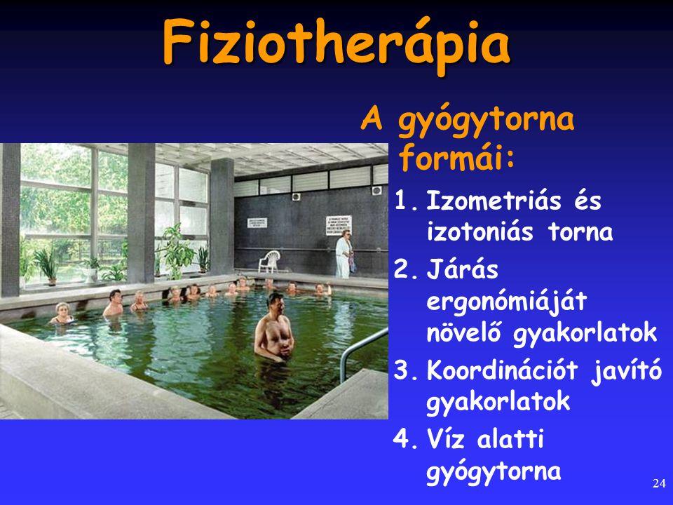 24 Fiziotherápia A gyógytorna formái: 1.Izometriás és izotoniás torna 2.Járás ergonómiáját növelő gyakorlatok 3.Koordinációt javító gyakorlatok 4.Víz