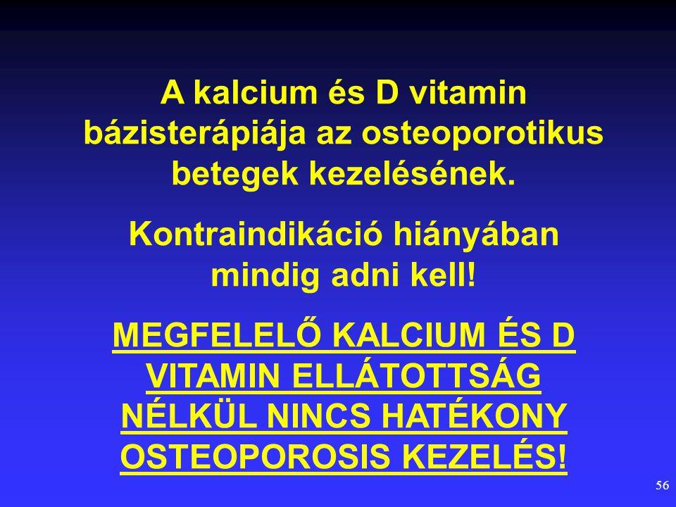 56 A kalcium és D vitamin bázisterápiája az osteoporotikus betegek kezelésének. Kontraindikáció hiányában mindig adni kell! MEGFELELŐ KALCIUM ÉS D VIT