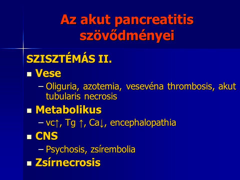 Az akut pancreatitis szövődményei SZISZTÉMÁS II. Vese Vese –Oliguria, azotemia, vesevéna thrombosis, akut tubularis necrosis Metabolikus Metabolikus –