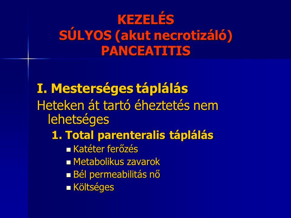 KEZELÉS SÚLYOS (akut necrotizáló) PANCEATITIS I. Mesterséges táplálás Heteken át tartó éheztetés nem lehetséges 1. Total parenteralis táplálás Katéter
