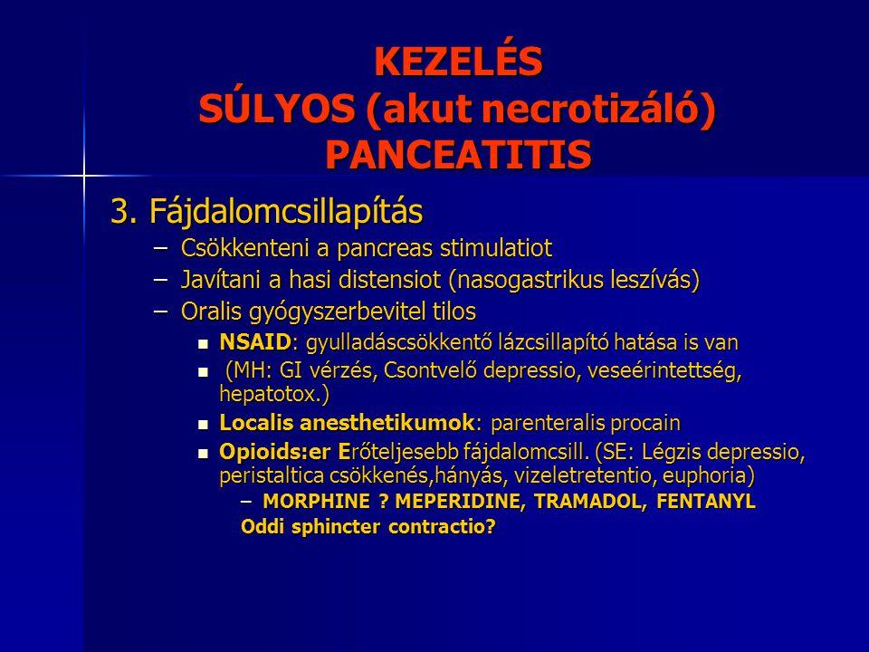 KEZELÉS SÚLYOS (akut necrotizáló) PANCEATITIS 3. Fájdalomcsillapítás –Csökkenteni a pancreas stimulatiot –Javítani a hasi distensiot (nasogastrikus le