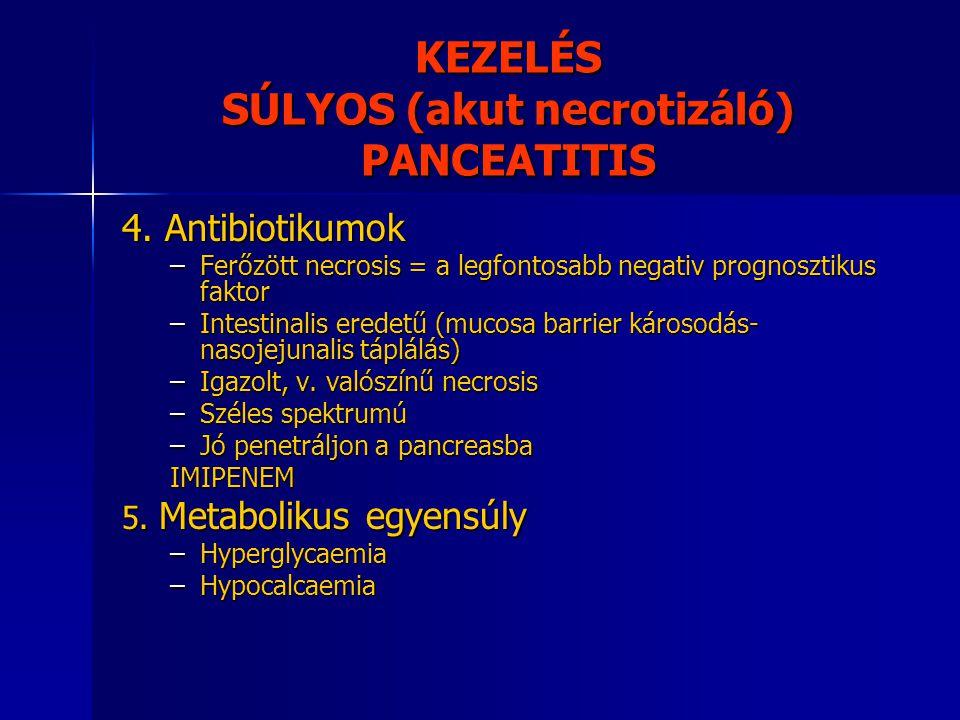 KEZELÉS SÚLYOS (akut necrotizáló) PANCEATITIS 4. Antibiotikumok –Ferőzött necrosis = a legfontosabb negativ prognosztikus faktor –Intestinalis eredetű