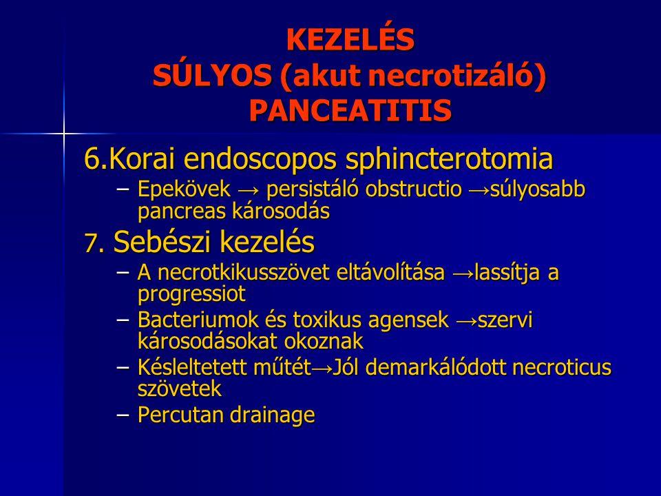 KEZELÉS SÚLYOS (akut necrotizáló) PANCEATITIS 6.Korai endoscopos sphincterotomia –Epekövek → persistáló obstructio → súlyosabb pancreas károsodás 7. S