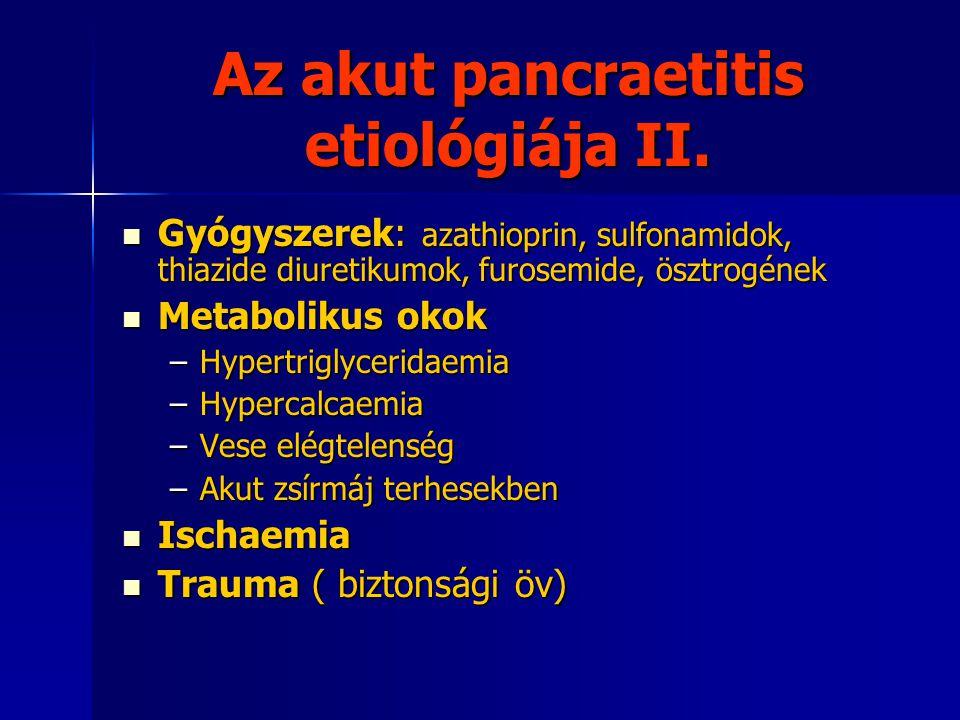 Az akut pancraetitis etiológiája II. Gyógyszerek: azathioprin, sulfonamidok, thiazide diuretikumok, furosemide, ösztrogének Gyógyszerek: azathioprin,
